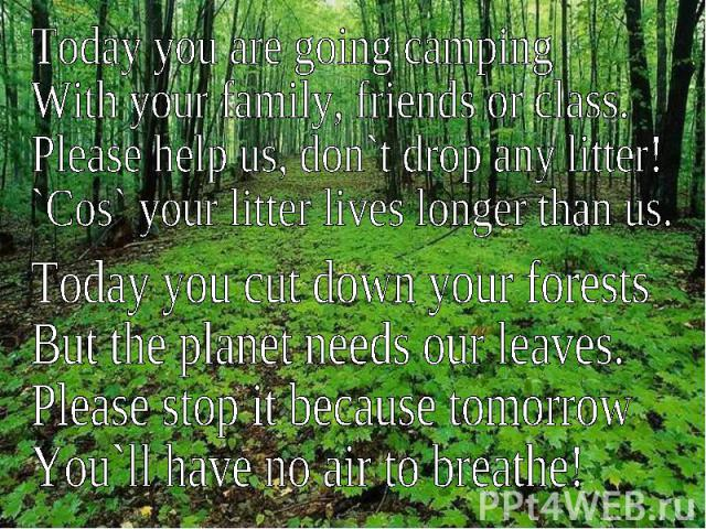 Today you are going campingWith your family, friends or class.Please help us, don`t drop any litter!`Cos` your litter lives longer than us.Today you cut down your forestsBut the planet needs our leaves.Please stop it because tomorrowYou`ll have no a…