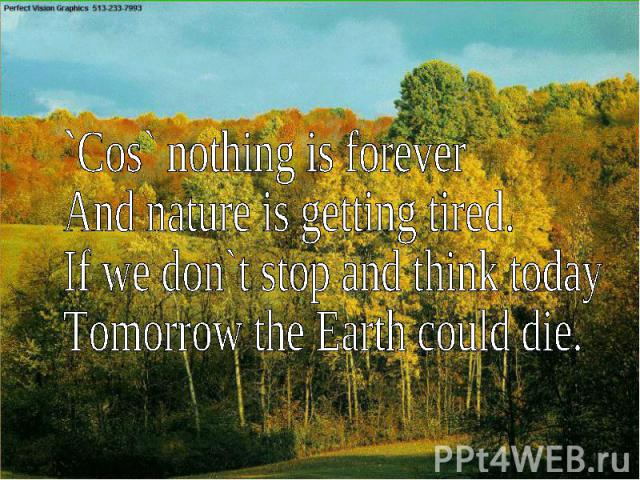 ``Cos` nothing is foreverAnd nature is getting tired.If we don`t stop and think todayTomorrow the Earth could die.