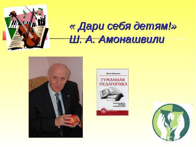 «Дари себя детям!»Ш. А. Амонашвили