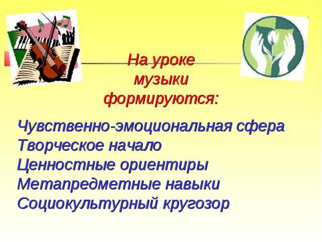 На уроке музыки формируются:Чувственно-эмоциональная сфераТворческое началоЦенностные ориентиры Метапредметные навыкиСоциокультурный кругозор