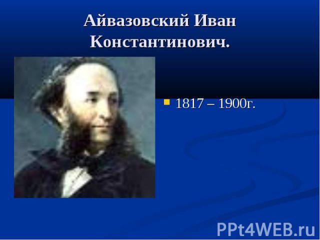 Айвазовский Иван Константинович.1817 – 1900г.