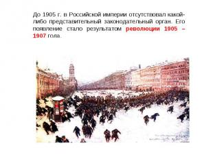 До 1905 г. в Российской империи отсутствовал какой-либо представительный законод