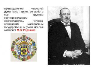 Председателем четвертой Думы весь период ее работы был крупный екатеринославский