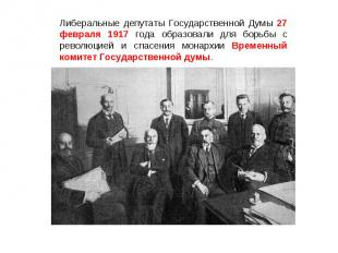 Либеральные депутаты Государственной Думы 27 февраля 1917 года образовали для бо