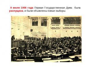 9 июля 1906 года Первая Государственная Дума была распущена, и были объявлены но