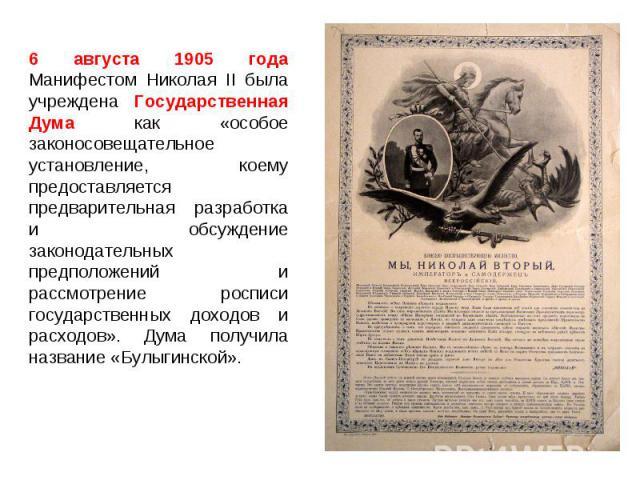 6 августа 1905 года Манифестом Николая II была учреждена Государственная Дума как «особое законосовещательное установление, коему предоставляется предварительная разработка и обсуждение законодательных предположений и рассмотрение росписи государств…