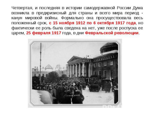 Четвертая, и последняя в истории самодержавной России Дума возникла в предкризисный для страны и всего мира период - канун мировой войны. Формально она просуществовала весь положенный срок, с 15 ноября 1912 по 6 октября 1917 года, но фактически ее р…