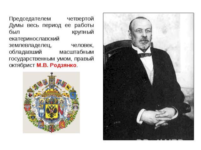 Председателем четвертой Думы весь период ее работы был крупный екатеринославский землевладелец, человек, обладавший масштабным государственным умом, правый октябрист М.В. Родзянко.