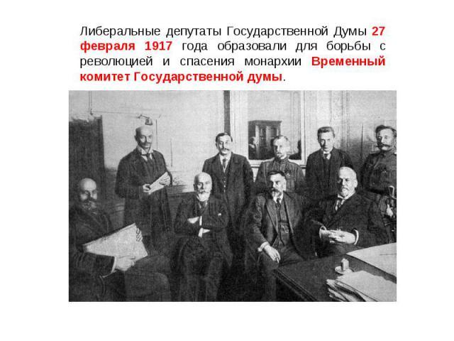 Либеральные депутаты Государственной Думы 27 февраля 1917 года образовали для борьбы с революцией и спасения монархии Временный комитет Государственной думы.