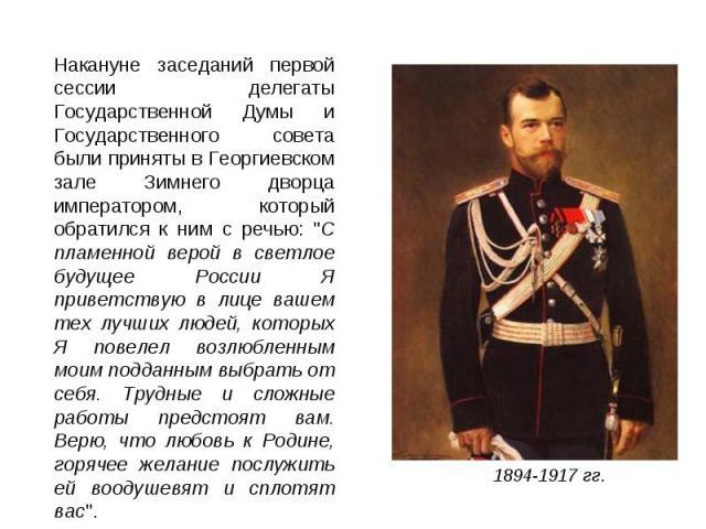 Накануне заседаний первой сессии делегаты Государственной Думы и Государственного совета были приняты в Георгиевском зале Зимнего дворца императором, который обратился к ним с речью: