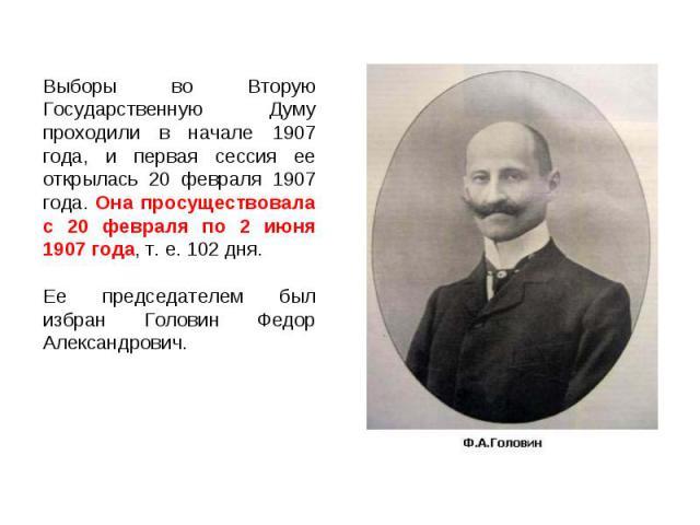 Выборы во Вторую Государственную Думу проходили в начале 1907 года, и первая сессия ее открылась 20 февраля 1907 года. Она просуществовала с 20 февраля по 2 июня 1907 года, т. е. 102 дня.Ее председателем был избран Головин Федор Александрович.
