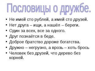 Пословицы о дружбе.Не имей сто рублей, а имей сто друзей.Нет друга – ищи, а нашё