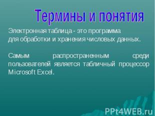 Термины и понятия Электронная таблица - это программа для обработки и хранения ч