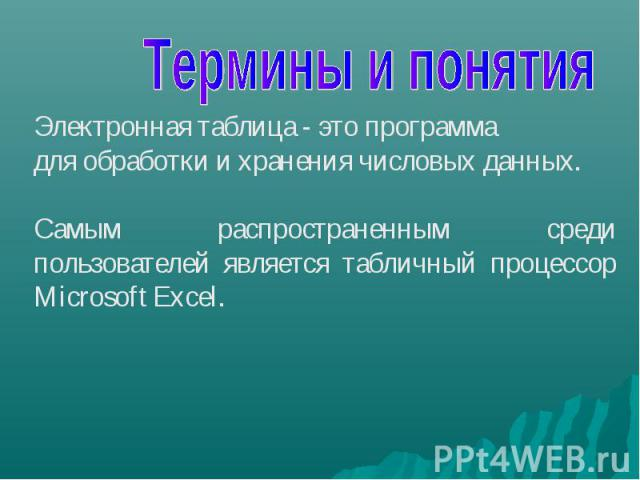 Термины и понятия Электронная таблица - это программа для обработки и хранения числовых данных. Самым распространенным среди пользователей является табличный процессор Microsoft Excel.