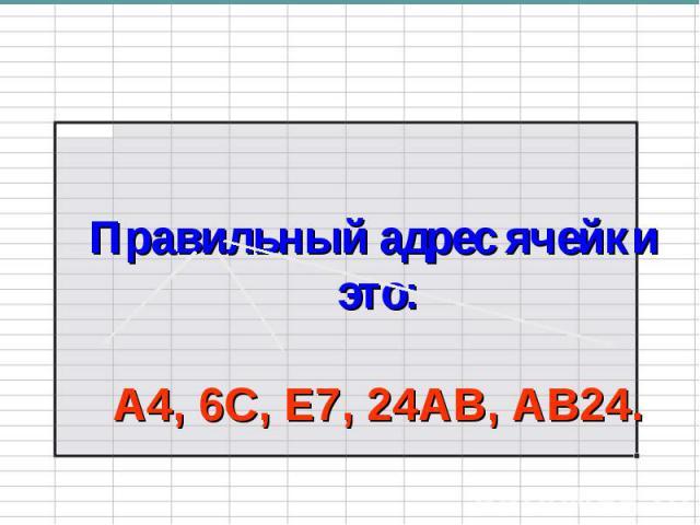 Правильный адрес ячейки это:А4, 6С, Е7, 24АВ, АВ24.