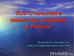 П.А. Столыпин и земельная реформа в России Исполнитель: Костенко О.А.учитель ист