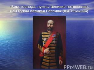 «Вам, господа, нужны великие потрясения, нам нужна великая Россия» (П.А. Столыпи