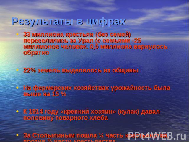 Результаты в цифрах33 миллиона крестьян (без семей) переселились за Урал (с семьями -25 миллионов человек. 0,5 миллиона вернулось обратно22% земель выделилось из общиныНа фермерских хозяйствах урожайность была выше на 15 %К 1914 году «крепкий хозяин…