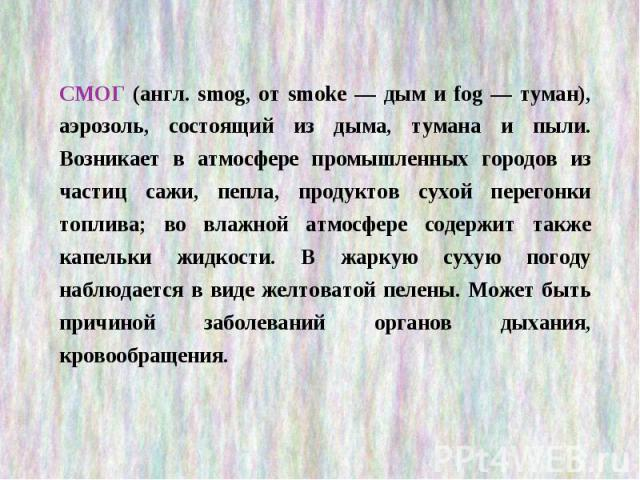 СМОГ (англ. smog, от smoke — дым и fog — туман), аэрозоль, состоящий из дыма, тумана и пыли. Возникает в атмосфере промышленных городов из частиц сажи, пепла, продуктов сухой перегонки топлива; во влажной атмосфере содержит также капельки жидкости. …