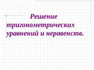 Решение тригонометрическихуравнений и неравенств.