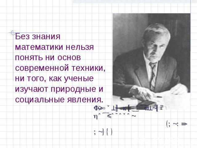 Без знания математики нельзя понять ни основ современной техники, ни того, как ученые изучают природные и социальные явления.Андрей Николаевич Колмогоров (1903-1987)