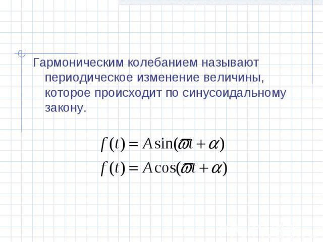 Гармоническим колебанием называют периодическое изменение величины, которое происходит по синусоидальному закону.