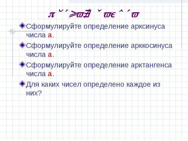 Устная работаСформулируйте определение арксинуса числа а.Сформулируйте определение арккосинуса числа а.Сформулируйте определение арктангенса числа а.Для каких чисел определено каждое из них?