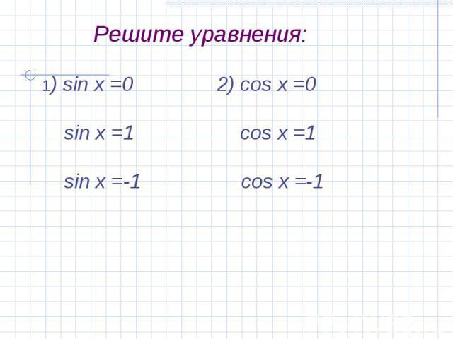 Решите уравнения:1) sin x =0 2) cos x =0 sin x =1 cos x =1 sin x =-1 cos x =-1