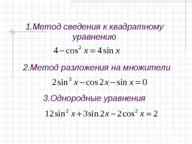 1.Метод сведения к квадратному уравнению 2.Метод разложения на множители3.Однородные уравнения