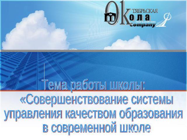 Тема работы школы: «Совершенствование системы управления качеством образования в современной школе