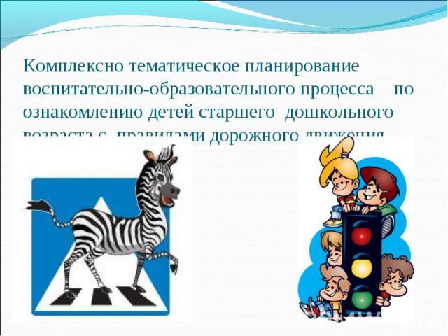 Комплексно тематическое планирование воспитательно-образовательного процесса по ознакомлению детей старшего дошкольного возраста с правилами дорожного движения.