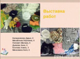 Выставка работКалашникова Дарья, 6Михайлова Вероника, 6Попович Милана, 6Дьякова