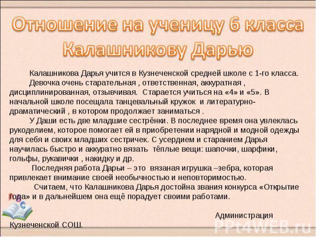 Отношение на ученицу 6 классаКалашникову Дарью Калашникова Дарья учится в Кузнеченской средней школе с 1-го класса. Девочка очень старательная , ответственная, аккуратная , дисциплинированная, отзывчивая. Старается учиться на «4» и «5». В начальной …