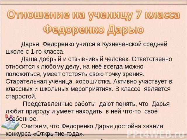 Отношение на ученицу 7 классаФедоренко Дарью Дарья Федоренко учится в Кузнеченской средней школе с 1-го класса. Даша добрый и отзывчивый человек. Ответственно относится к любому делу, на неё всегда можно положиться, умеет отстоять свою точку зрения.…