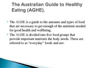 The Australian Guide to Healthy Eating (AGHE).The AGHE is a guide to the amounts