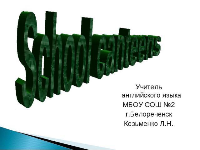 School canteensУчитель английского языкаМБОУ СОШ №2г.БелореченскКозьменко Л.Н.