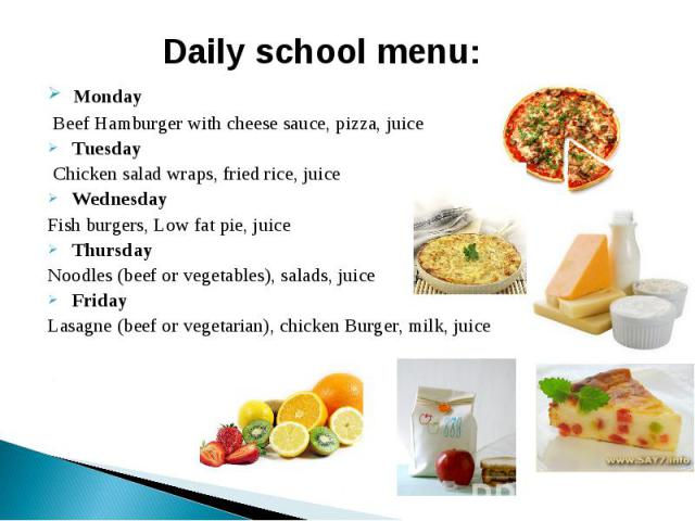 Daily school menu: Monday Beef Hamburger with cheese sauce, pizza, juice Tuesday Chicken salad wraps, fried rice, juice WednesdayFish burgers, Low fat pie, juice ThursdayNoodles (beef or vegetables), salads, juice FridayLasagne (beef or vegetarian),…