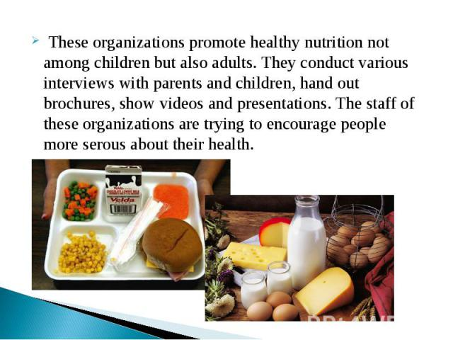 These organizations promote healthy nutrition not among children but also adults. They conduct various interviews with parents and children, hand out brochures, show videos and presentations. The staff of these organizations are trying to encourage …