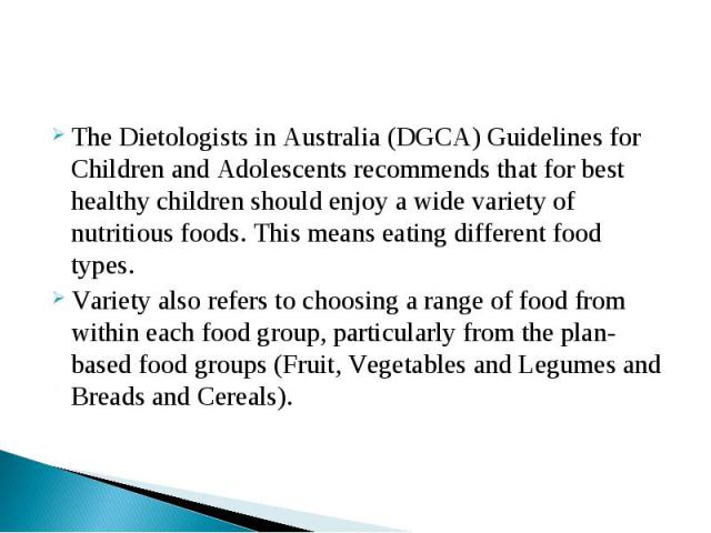 The Dietologists in Australia (DGCA) Guidelines for Children and Adolescents recommends that for best healthy children should enjoy a wide variety of nutritious foods. This means eating different food types.Variety also refers to choosing a range of…