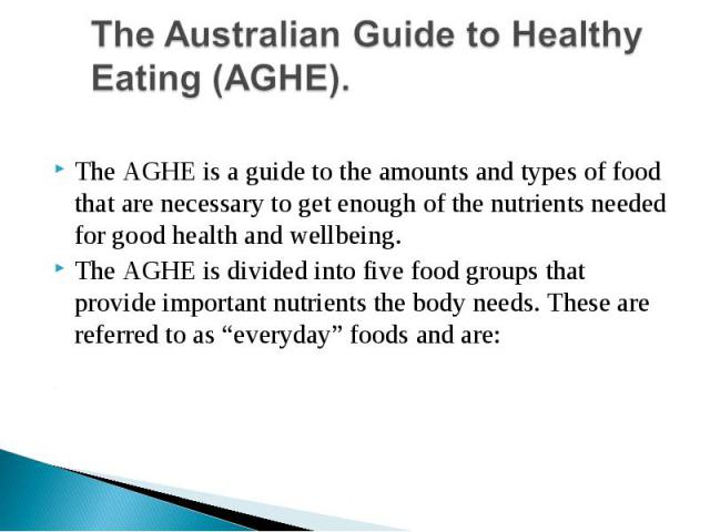 The Australian Guide to Healthy Eating (AGHE).The AGHE is a guide to the amounts and types of food that are necessary to get enough of the nutrients needed for good health and wellbeing.The AGHE is divided into five food groups that provide importan…