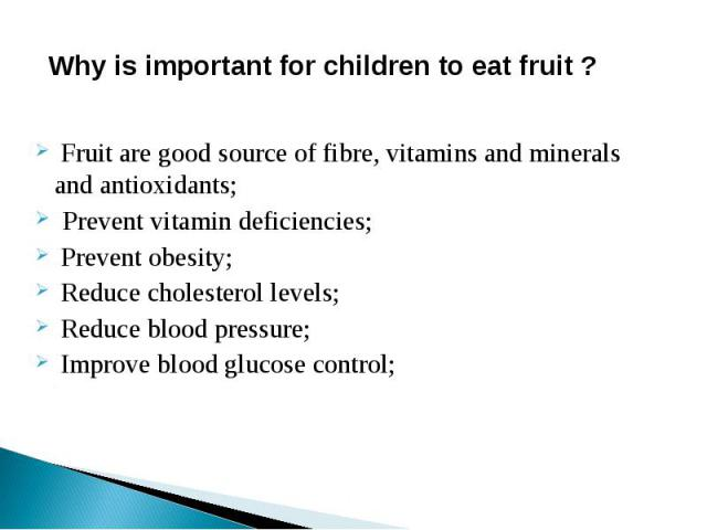 Why is important for children to eat fruit ? Fruit are good source of fibre, vitamins and minerals and antioxidants; Prevent vitamin deficiencies; Prevent obesity; Reduce cholesterol levels; Reduce blood pressure; Improve blood glucose control;