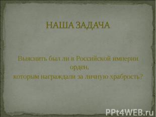 НАША ЗАДАЧАВыяснить был ли в Российской империи орден, которым награждали за лич