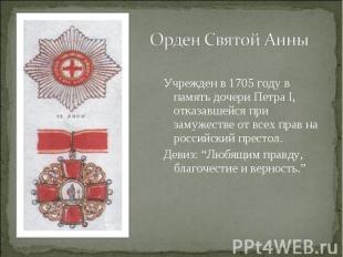 Орден Святой АнныУчрежден в 1705 году в память дочери Петра I, отказавшейся при