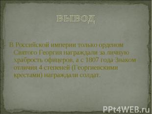 выводВ Российской империи только орденом Святого Георгия награждали за личную хр