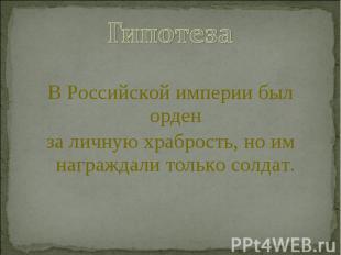 ГипотезаВ Российской империи был орденза личную храбрость, но им награждали толь