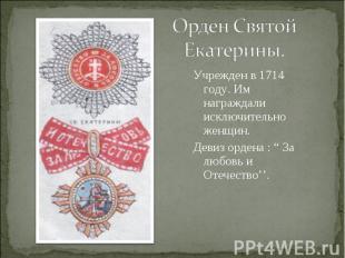 Орден Святой Екатерины.Учрежден в 1714 году. Им награждали исключительно женщин.