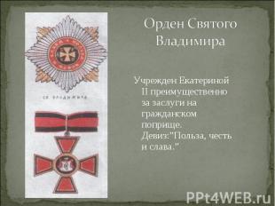 Орден Святого ВладимираУчрежден Екатериной II преимущественно за заслуги на граж