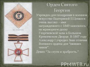 Орден Святого ГеоргияУчрежден для поощрения в военном искусстве Екатериной II.Це
