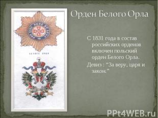 Орден Белого ОрлаС 1831 года в состав российских орденов включен польский орден