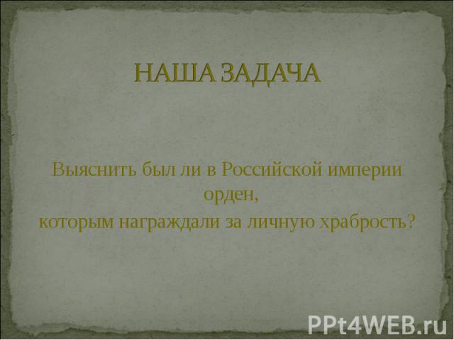 НАША ЗАДАЧАВыяснить был ли в Российской империи орден, которым награждали за личную храбрость?